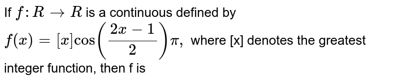 If `f : R to R` is a continuous defined by `f(x)=[x]cos ((2x-1)/(2))pi,` where [x] denotes the greatest integer function, then f is