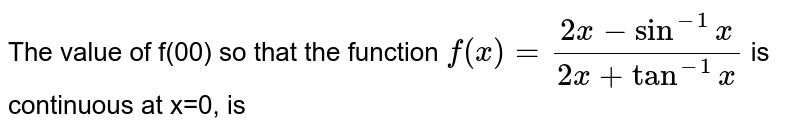 The value of f(00) so that the function `f(x)=(2x-Sin^(-1)x)/(2x+Tan^(-1)x)` is continuous at x=0, is