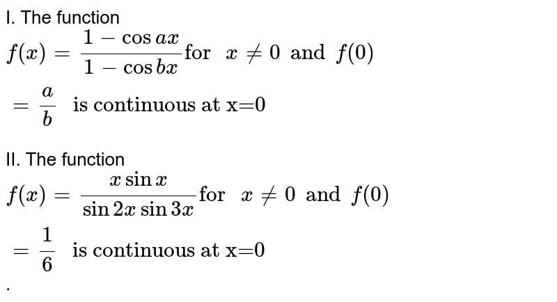 """I. The function `f(x)=(1-cos ax)/(1-cos bx)""""for """"x ne 0 and f(0)=a/b"""" is continuous at x=0""""` <br> II. The function `f(x)=(x sin x)/(sin 2x sin 3x)""""for """"x ne 0 and f(0)=1/6"""" is continuous at x=0""""`."""