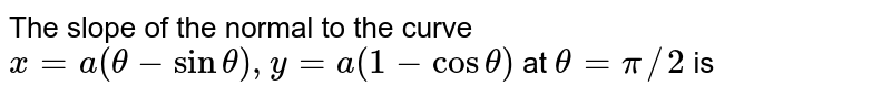 The slope of the normal to the curve `x=a(theta-sintheta),y=a(1 -costheta)` at `theta=pi//2` is