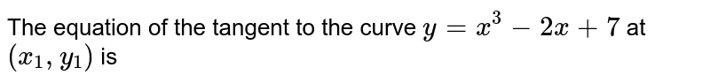 The equation of the tangent to the curve `y=x^3-2x+7` at `(x_1,y_1)` is