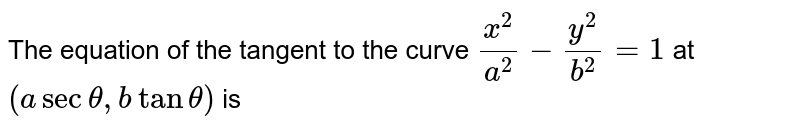 The equation of the tangent to the curve `x^2/a^2-y^2/b^2=1` at `(asectheta,btantheta)` is