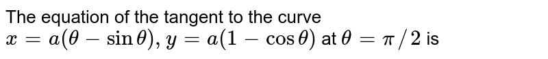 The equation of the tangent to the curve `x=a(theta-sintheta),y=a(1-costheta)` at `theta=pi//2` is