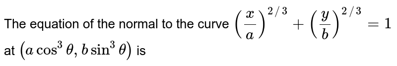 The equation of the normal to the curve `(x/a)^(2//3)+(y/b)^(2//3)=1` at `(a cos^3theta,bsin^3theta)` is