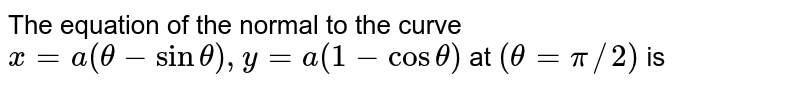 The equation of the normal to the curve `x=a(theta-sintheta),y=a(1-costheta)` at `(theta=pi//2)` is