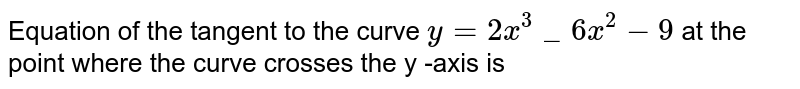 Equation of the tangent to the curve `y=2x^3_6x^2-9` at the point where the curve crosses the y -axis is