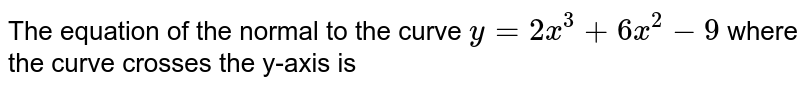 The equation of the normal to the curve `y=2x^3+6x^2-9` where the curve crosses the y-axis is