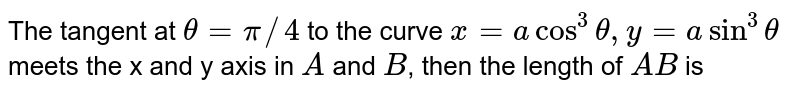 The tangent at `theta=pi//4` to the curve `x=acos^3theta,y=asin^3theta` meets the x and y axis in `A` and `B`, then the length of `AB` is