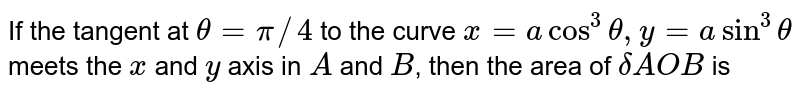 If the tangent at `theta=pi//4` to the curve `x=acos^3theta,y=asin^3theta` meets the `x` and `y` axis in `A` and `B`, then the area of `delta AOB` is