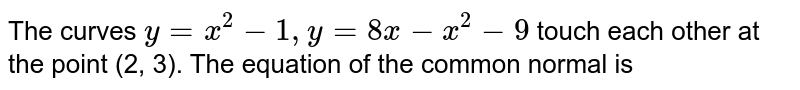 The curves `y=x^2-1,y=8x-x^2-9` touch each other at the point (2, 3). The equation of the common normal is