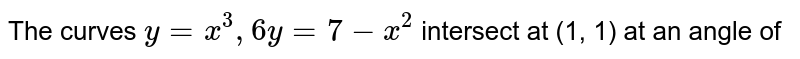 The curves `y=x^3, 6y=7-x^2` intersect at (1, 1) at an angle of