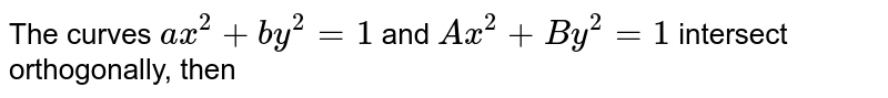 The curves `ax^2+by^2=1` and `Ax^2+By^2=1` intersect orthogonally, then