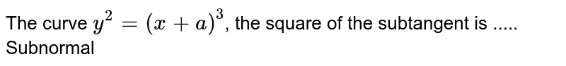 The curve `y^2=(x+a)^3`, the square of the subtangent is ..... Subnormal