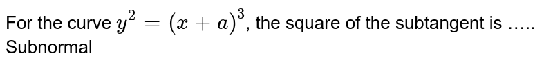 For the curve `y^2=(x+a)^3`, the square of the subtangent is
