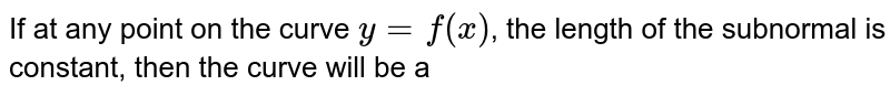 If at any point on the curve `y=f(x)`, the length of the subnormal is constant, then the curve will be a