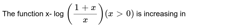 The function x- log `((1+x)/x) (xgt 0 )` is increasing in