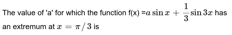 The value of 'a' for which the function f(x) =`a sin x+1/3 sin 3x` has an extremum at `x=pi//3` is