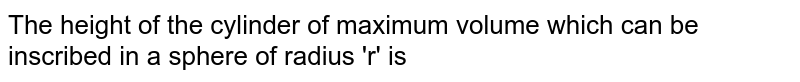 The height of the cylinder of maximum volume  which can be inscribed in a sphere of radius 'r' is