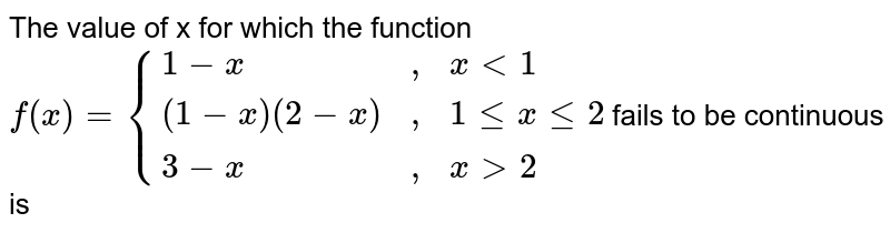 """The value of x for which the function `f(x) = {{:(1-x,"""","""",x lt 1),((1-x)(2-x),"""","""",1 le x le 2),(3-x,"""","""", x gt 2):}`fails to be continuous is"""