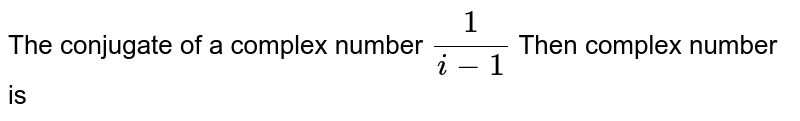 The conjugate of a complex number `1/(i-1)` Then complex number is
