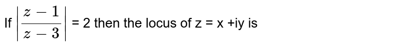 If `|(z-1)/(z-3)|` = 2 then the locus of z = x +iy is