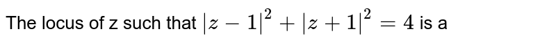The locus of z such that ` z-1 ^2+ z+1 ^2=4` is a