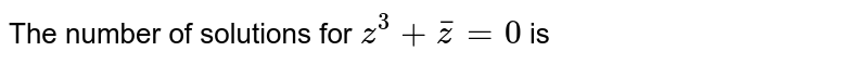 The number of solutions for `z^3+barz=0` is