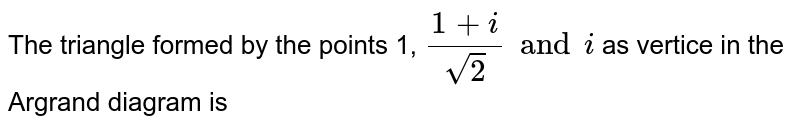 The triangle formed by the points 1, `(1+i)/(sqrt(2)) and i` as vertice in the Argrand diagram is