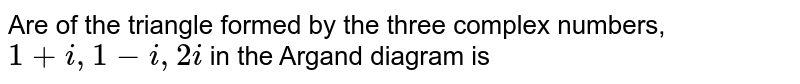 Are of the triangle formed by the three complex numbers, `1+i,1-i,2i` in the Argand diagram is