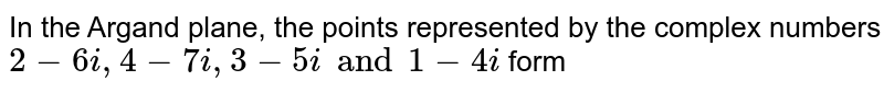 In the Argand plane, the points represented by the complex numbers `2-6i ,4-7i, 3 - 5i and 1 - 4i`  form