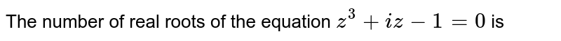 The number of real roots of the equation `z^(3)+iz-1=0` is