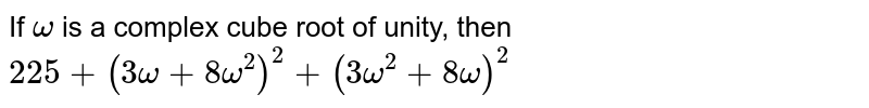 If `omega` is a complex cube root of unity, then `225+(3omega+8omega^(2))^(2)+(3omega^(2)+8omega)^(2)`
