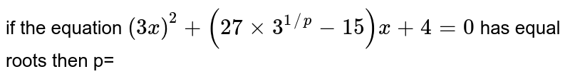 if the  equation  `(3x ) ^(2) +(27  xx 3  ^(1//p)  - 15  ) x+4=0` has  equal  roots then p=