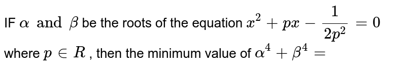 IF ` alpha and beta `  be the  roots  of the equation  ` x^2 +px -(1)/(2p ^(2))=0`   where  `p in R `  , then  the  minimum  value  of ` alpha ^(4) + beta ^(4) =`