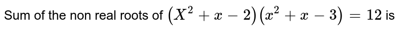 Sum  of the non real  roots  of ` (X^(2) +x-2)(x^(2)+x-3)=12 `  is