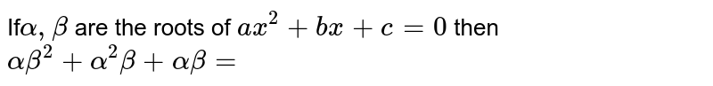 If` alpha  , beta ` are the roots  of ` ax^2 + bx  + c=0` then  ` alpha  beta ^(2) + alpha  ^2 beta  + alpha beta =`