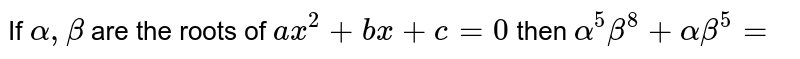 If ` alpha  , beta `   are the  roots  of `  ax ^2 + bx +c=0`  then `alpha  ^5 beta ^8  + alpha  beta ^5=`