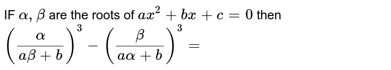 IF `alpha  , beta ` are the roots  of `ax ^2 + bx +c=0`  then ` ((alpha  )/( a beta  + b)  )^(3)  - ( ( beta )/( a alpha  + b )) ^(3)=`