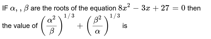 IF `alpha  ,, beta ` are the  roots  of the  equation  `8x^2-3x+27=0` then the  value  of `((alpha ^2)/( beta))^(1//3) +((beta ^2)/(alpha ))^(1//3)` is