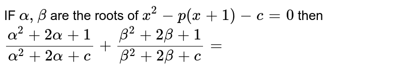 IF ` alpha  , beta `  are the  roots  of ` x^2-p(x+1)-c=0` then  `(alpha ^2 + 2 alpha  +1)/(alpha^2+2alpha +c)+(beta ^2+2beta +1)/(beta ^2 + 2 beta +c)=`
