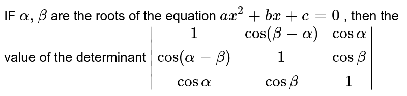 IF ` alpha , beta `  are the  roots  of the equation  `ax ^2 + bx +c=0` , then  the value  of the  determinant  ` (1, cos  ( beta - alpha ), cos alpha ),( cos (alpha- beta ),1,cos beta ),( cos alpha , cos  beta , 1) `