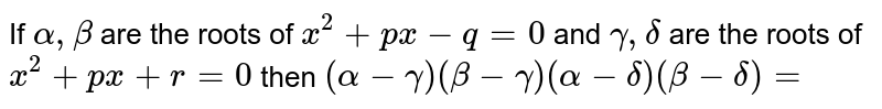 If ` alpha  , beta `  are the  roots  of ` x^2 +px  -q=0` and ` gamma  , delta`  are  the  roots  of ` x^2 +px+r=0` then ` (alpha  - gamma ) ( beta - gamma) ( alpha - delta ) ( beta- delta )=`