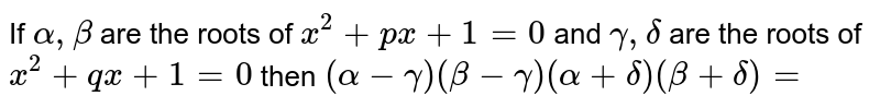 If ` alpha  , beta `  are the  roots  of ` x^2 + px +1=0`  and  ` gamma , delta ` are the  roots  of ` x^2 +qx +1=0` then  `(alpha  - gamma )(beta - gamma)(alpha + delta )( beta + delta )=`