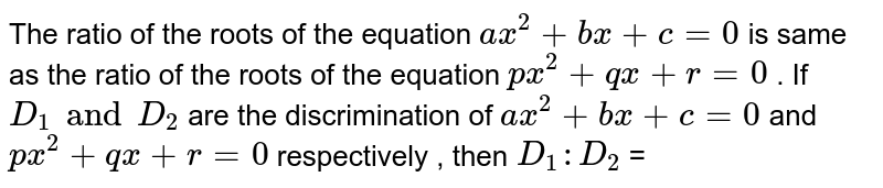 The  ratio  of the roots  of the  equation  `ax ^2 + bx  +c=0`  is same  as the  ratio  of the  roots  of the  equation  ` px^2 + qx +r=0` . If ` D_1 and D_2` are the  discrimination  of  `ax ^2  + bx  + c=0` and `px^2 +qx +r =0`  respectively , then  `D_1 :D_2` =