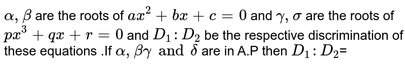 `alpha  , beta `  are the  roots  of `ax ^2+bx  +c=0`  and ` gamma  , sigma  ` are  the roots  of ` px ^3 + qx +r=0` and  `D_1  :D_2` be  the  respective discrimination  of these  equations  .If  `alpha  , beta  gamma  and  delta ` are  in A.P  then `D_1 :D_2`=