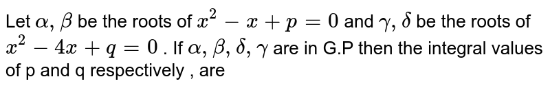 Let ` alpha  , beta `  be the  roots  of ` x^2  - x  +p=0`  and ` gamma  , delta ` be the   roots  of ` x^2  - 4x  + q =0`  . If  `alpha  , beta  , delta ,gamma` are in   G.P  then the  integral  values  of p and  q  respectively  , are