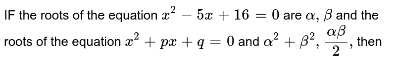 IF the  roots  of  the equation  ` x^2-5x +16=0` are ` alpha  , beta `  and the  roots  of the  equation  `x^2+px +q=0`  and ` alpha ^2  + beta ^2  , (alpha beta)/2  , `then