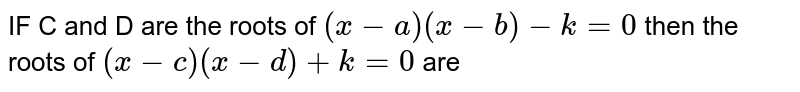 IF C  and D  are the   roots  of `(x-a) (x-b) -k=0` then the  roots  of  `(x-c) (x-d)+k=0`  are