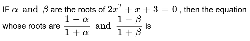 IF ` alpha  and  beta ` are the  roots  of ` 2x^2 + x + 3=0`  , then  the  equation  whose  roots  are  `( 1- alpha ) /(  1 + alpha  ) and  ( 1-  beta  ) /( 1 + beta )` is