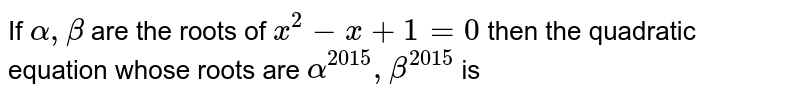 IF ` alpha  , beta  ` are  the roots  of ` x^2 -x+1=0`  then  the  quadratic  equation  whose  roots  are  ` alpha  ^(2015)  , beta  ^(2015)` is